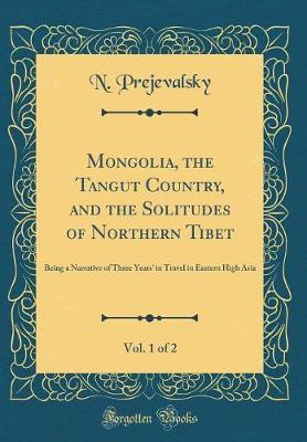 Mongolia, the Tangut Country, and the Solitudes of Northern Tibet, Vol. 1 of 2 by N Prejevalsky