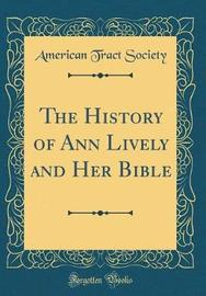 The History of Ann Lively and Her Bible (Classic Reprint) by American Tract Society image