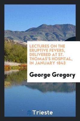 Lectures on the Eruptive Fevers, Delivered at St. Thomas's Hospital, in January 1843 by George Gregory