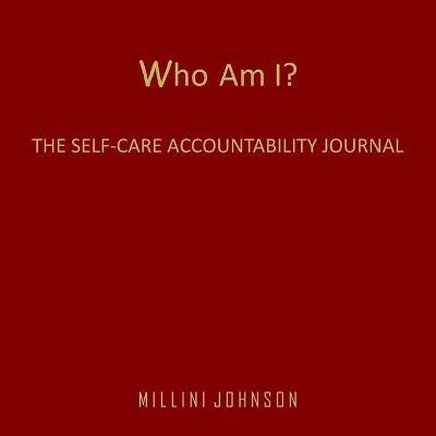 Who Am I? The Self-Care Accountability Journal by Millini Johnson
