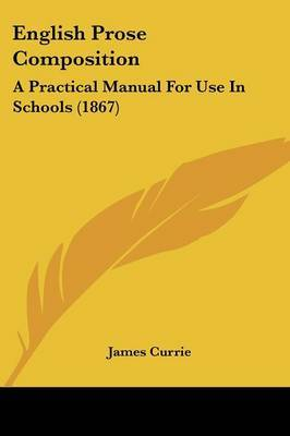 English Prose Composition: A Practical Manual For Use In Schools (1867) by James Currie image