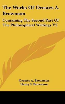 The Works Of Orestes A. Brownson: Containing The Second Part Of The Philosophical Writings V2 by Orestes A. Brownson