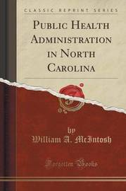 Public Health Administration in North Carolina (Classic Reprint) by William A. Mcintosh
