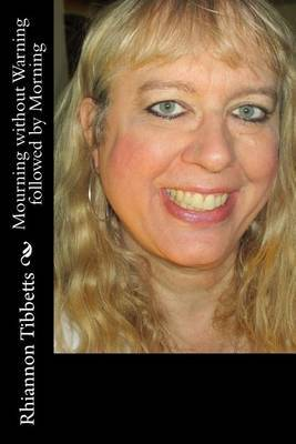 Mourning Without Warning Followed by Morning by MS Rhiannon M Tibbetts