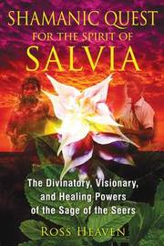 Shamanic Quest for the Spirit of Salvia by Ross Heaven