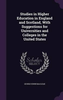 Studies in Higher Education in England and Scotland, with Suggestions for Universities and Colleges in the United States by George Edwin MacLean