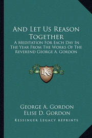 And Let Us Reason Together: A Meditation for Each Day in the Year from the Works of the Reverend George A. Gordon by George A.Gordon
