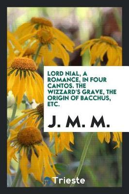 Lord Nial, a Romance, in Four Cantos. the Wizzard's Grave, the Origin of Bacchus, Etc. by J M M