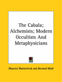 The Cabala; Alchemists; Modern Occultists and Metaphysicians by Maurice Maeterlinck