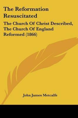 The Reformation Resuscitated: The Church of Christ Described, the Church of England Reformed (1866) by John James Metcalfe image