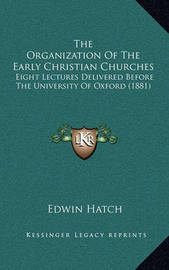 The Organization of the Early Christian Churches: Eight Lectures Delivered Before the University of Oxford (1881) by Edwin Hatch