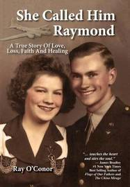 She Called Him Raymond a True Story of Love, Loss, Faith and Healing by Ray O'Conor
