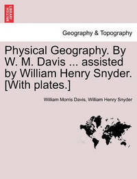 Physical Geography. by W. M. Davis ... Assisted by William Henry Snyder. [With Plates.] by William Morris Davis