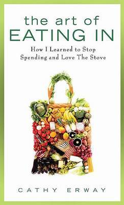 The Art of Eating in: How I Learned to Stop Spending and Love the Stove by Cathy Erway image