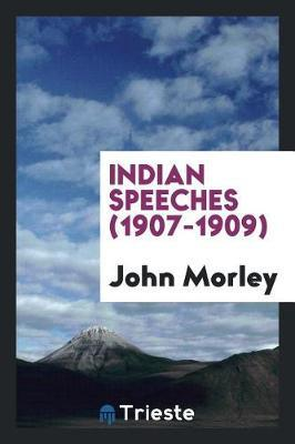 Indian Speeches (1907-1909) by John Morley