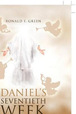 Daniel's Seventieth Week by Ronald F Green