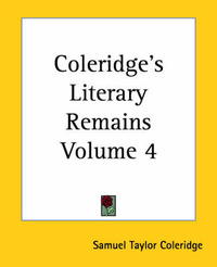 Coleridge's Literary Remains Volume 4 by Samuel Taylor Coleridge
