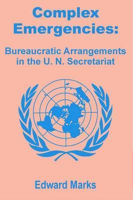 Complex Emergencies: Bureaucratic Arrangements in the U.N. Secretariat by Edward Marks (Washington, D.C., USA)