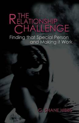 The Relationship Challenge: Finding That Special Person and Making It Work by G. Shane Hibbs