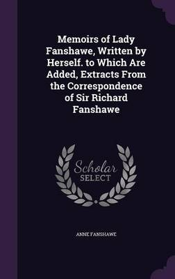 Memoirs of Lady Fanshawe, Written by Herself. to Which Are Added, Extracts from the Correspondence of Sir Richard Fanshawe by Anne Fanshawe