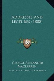 Addresses and Lectures (1888) Addresses and Lectures (1888) by George Alexander Macfarren