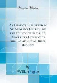 An Oration, Delivered in St. Andrew's Church, on the Fourth of July, 1820, Before the Company of the Parish, and at Their Request (Classic Reprint) by William Lance image