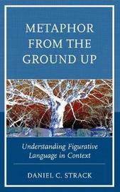 Metaphor from the Ground Up by Daniel C. Strack