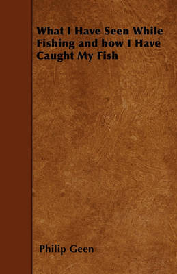 What I Have Seen While Fishing and How I Have Caught My Fish by Philip Geen