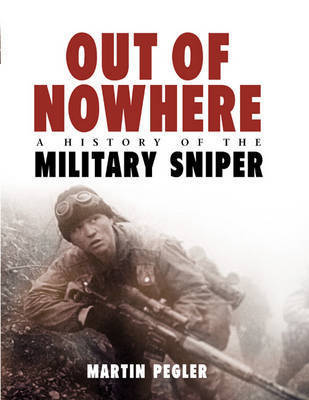 Out of Nowhere: A History of the Military Sniper by Martin M Pegler