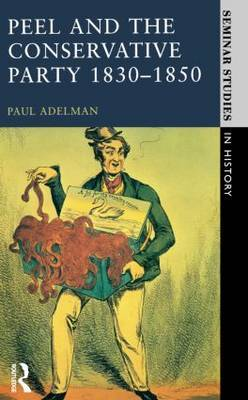 Peel and the Conservative Party 1830-1850 by Paul Adelman