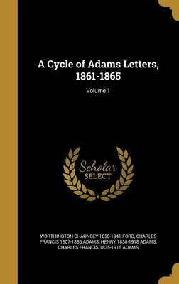 A Cycle of Adams Letters, 1861-1865; Volume 1 by Worthington Chauncey 1858-1941 Ford