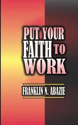 Put Your Faith to Work by Franklin Abazie image