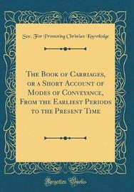 The Book of Carriages, or a Short Account of Modes of Conveyance, from the Earliest Periods to the Present Time (Classic Reprint) by Soc for Promoting Christian Knowledge image