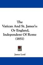 The Vatican And St. James's: Or England, Independent Of Rome (1851) by James Lord image