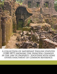 A Collection of Important English Statutes [1100-1877] Showing the Principal Changes in the Law of Property: Together with Some Other Enactment of Common Reference by Great Britain