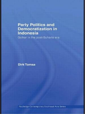 Party Politics and Democratization in Indonesia by Dirk Tomsa
