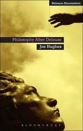 Philosophy After Deleuze by Joe Hughes