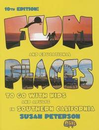 Fun and Educational Places to Go with Kids and Adults in Southern California: A Comprehensive Guide to Los Angeles, Orange, Riverside, San Bernardino, San Diego, Santa Barbara, and Ventura Counties by Susan Peterson ((Emerita) Hunter College, City University of New York)