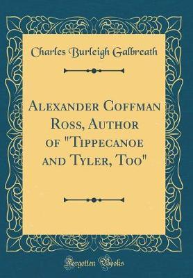 """Alexander Coffman Ross, Author of """"tippecanoe and Tyler, Too"""" (Classic Reprint) by Charles Burleigh Galbreath"""