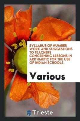 Syllabus of Number Work and Suggestions to Teachers Concerning Lessons in Arithmetic for the Use of Indian Schools by Various ~