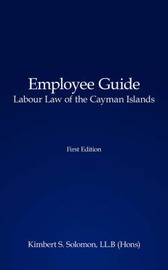 Employee Guide Labour Law of the Cayman Islands by Kimbert S. Solomon