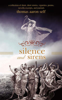 Silence and Sirens: A Collection of Short, Short Stories, Vignettes, Poems, Novella Excerpts, and Journals by Thomas Aaron Self