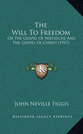 The Will to Freedom: Or the Gospel of Nietzsche and the Gospel of Christ (1917) by John Neville Figgis