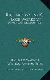 Richard Wagner's Prose Works V7: In Paris and Dresden (1898) by Richard Wagner