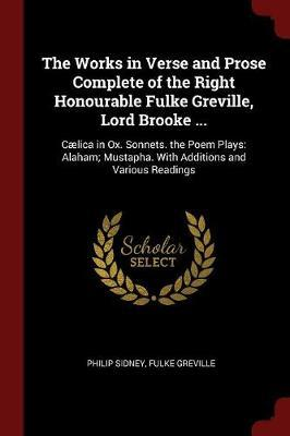 The Works in Verse and Prose Complete of the Right Honourable Fulke Greville, Lord Brooke ... by Philip Sidney