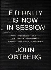 Eternity Is Now in Session by John Ortberg