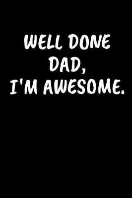 Well Done Dad, I'm Awesome by Family Time Journals & Notebooks