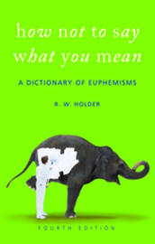 How Not to Say What You Mean: A Dictionary of Euphemisms by R.W. Holder image