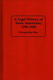 A Legal History of Asian Americans, 1790-1990 by Hyung-Chan Kim