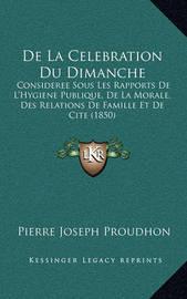 de La Celebration Du Dimanche: Consideree Sous Les Rapports de L'Hygiene Publique, de La Morale, Des Relations de Famille Et de Cite (1850) by Pierre Joseph Proudhon